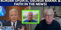 Victory News: Border Update, George Barna & Faith in the News!