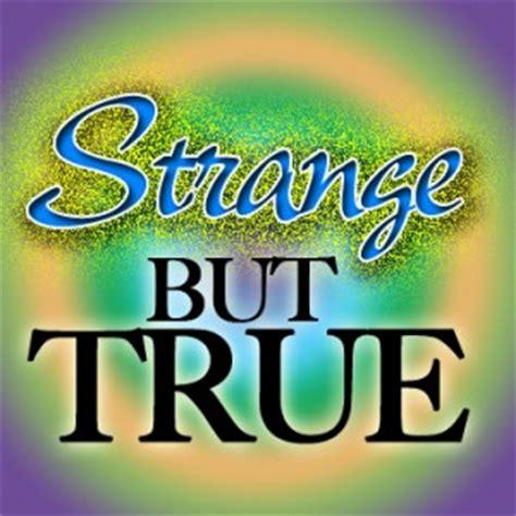 Strange but true